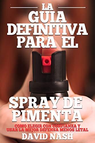 La Guía Definitiva Para El Spray De Pimienta: Cómo Elegir Con Confianza Y Usar La Mejor Defensa Menos Letal (Spanish Edition)