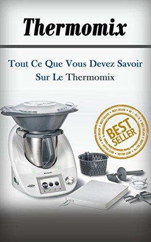 Thermomix: Tout Ce Que Vous Devez Savoir Sur Le Thermomix (Thermomix, Blender, Recettes, Nutrition, Perte Poids) (French Edition)